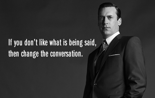 If you don't like what is being said, then change the conversation.