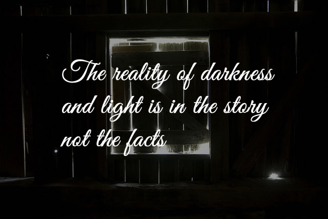 The reality of darkness and light is in the story not the facts